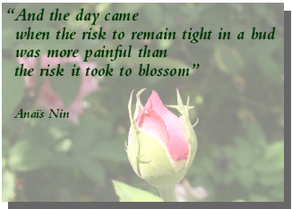 And the day came when the risk to remain tight in a bud was more painful than the risk it took to blossom... Anais Nin.